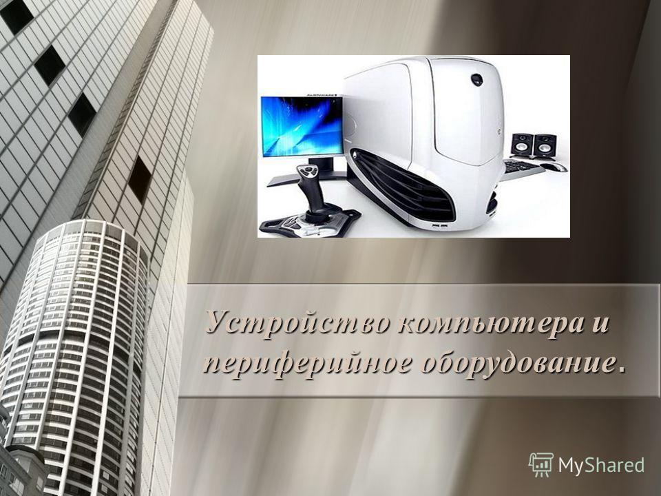 Устройство компьютера и периферийное оборудование.