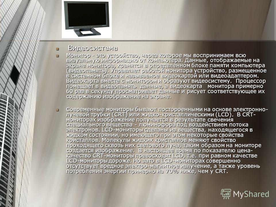 Видеосистема Видеосистема Монитор - это устройство, через которое мы воспринимаем всю визуальную информацию от компьютера. Данные, отображаемые на экране монитора, хранятся в определенном блоке памяти компьютера (видеопамять). Управляет работой монит