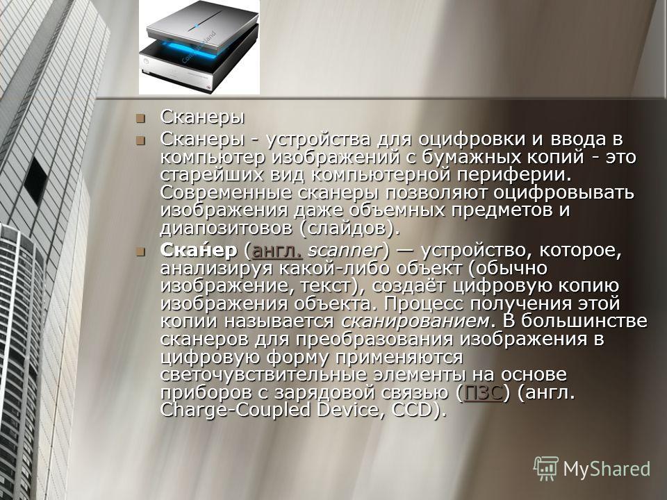 Сканеры Сканеры Сканеры - устройства для оцифровки и ввода в компьютер изображений с бумажных копий - это старейших вид компьютерной периферии. Современные сканеры позволяют оцифровывать изображения даже объемных предметов и диапозитовов (слайдов). С