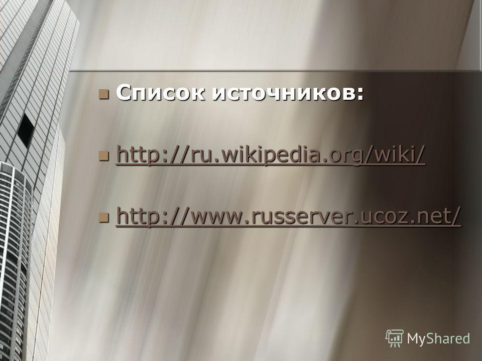 Список источников: Список источников: http://ru.wikipedia.org/wiki/ http://ru.wikipedia.org/wiki/ http://ru.wikipedia.org/wiki/ http://www.russerver.ucoz.net/ http://www.russerver.ucoz.net/ http://www.russerver.ucoz.net/ http://www.russerver.ucoz.net