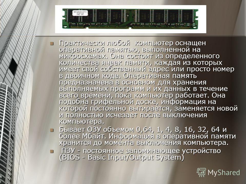 Практически любой компьютер оснащен оперативной памятью, выполненной на микросхемах. Она состоит из определенного количества ячеек памяти, каждая из которых имеет свой собственный адрес или просто номер в двоичном коде. Оперативная память предназначе