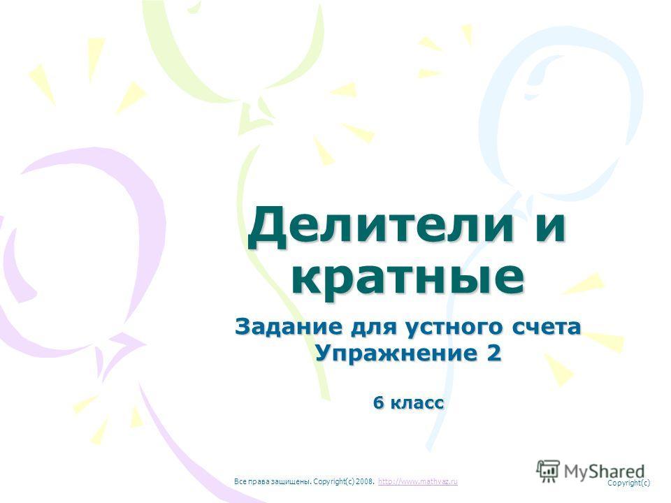 Делители и кратные Задание для устного счета Упражнение 2 6 класс Все права защищены. Copyright(c) 2008. http://www.mathvaz.ruhttp://www.mathvaz.ru Copyright(c)