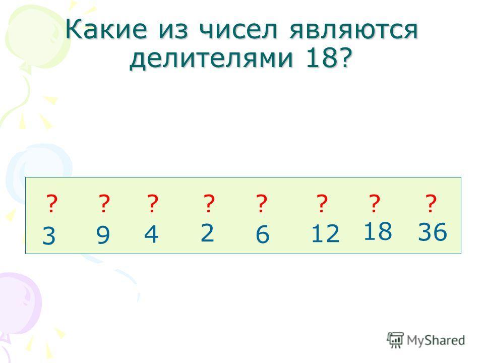 Какие из чисел являются делителями 18? 3 9 4 2 6 12 18 36 ????????