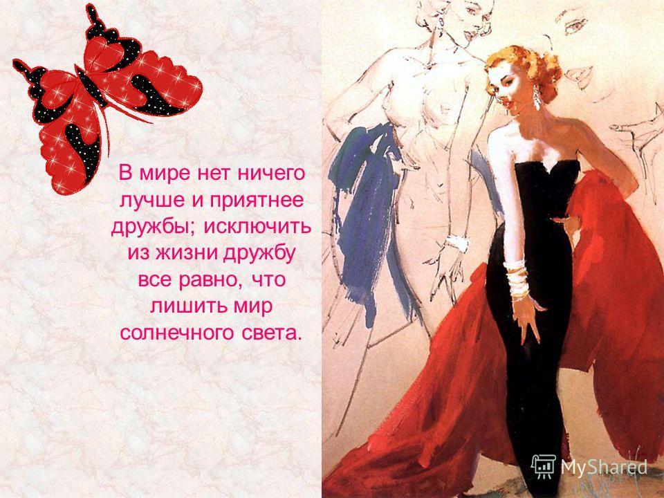 В мире нет ничего лучше и приятнее дружбы; исключить из жизни дружбу все равно, что лишить мир солнечного света.