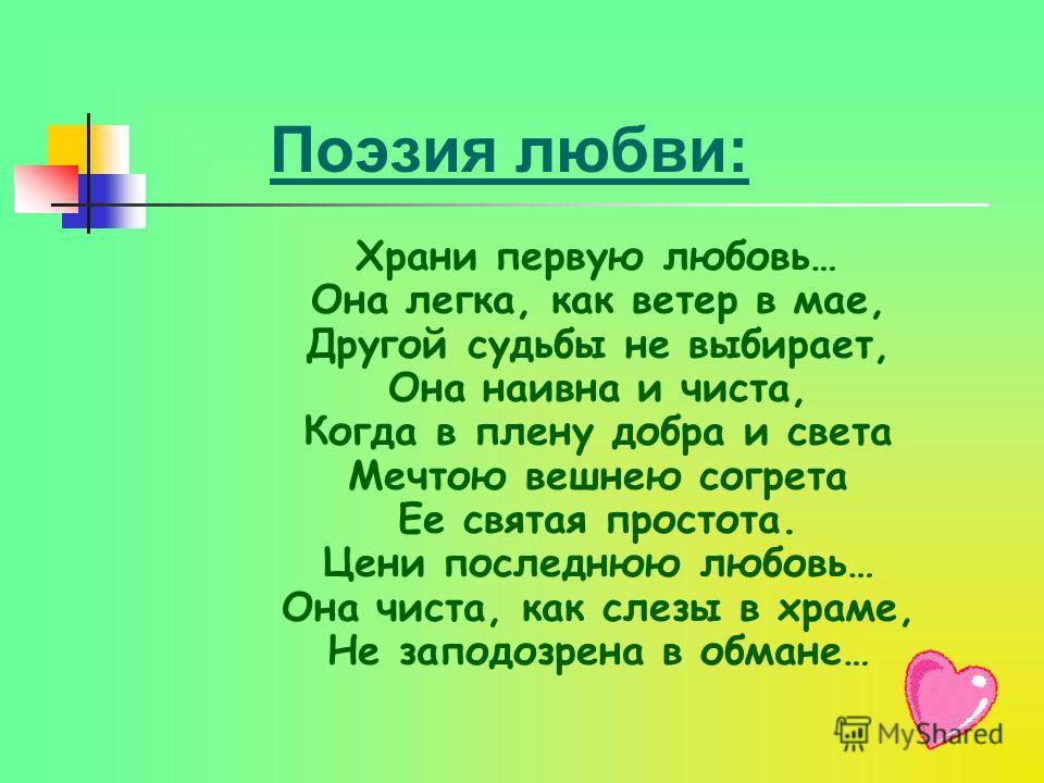 Поэзия любви: Х рани первую любовь… Она легка, как ветер в мае, Другой судьбы не выбирает, Она наивна и чиста, Когда в плену добра и света Мечтою вешнею согрета Ее святая простота. Цени последнюю любовь… Она чиста, как слезы в храме, Не заподозрена в