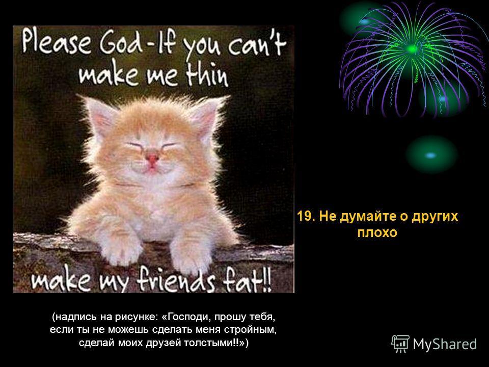 (надпись на рисунке: «Господи, прошу тебя, если ты не можешь сделать меня стройным, сделай моих друзей толстыми!!») 19. Не думайте о других плохо