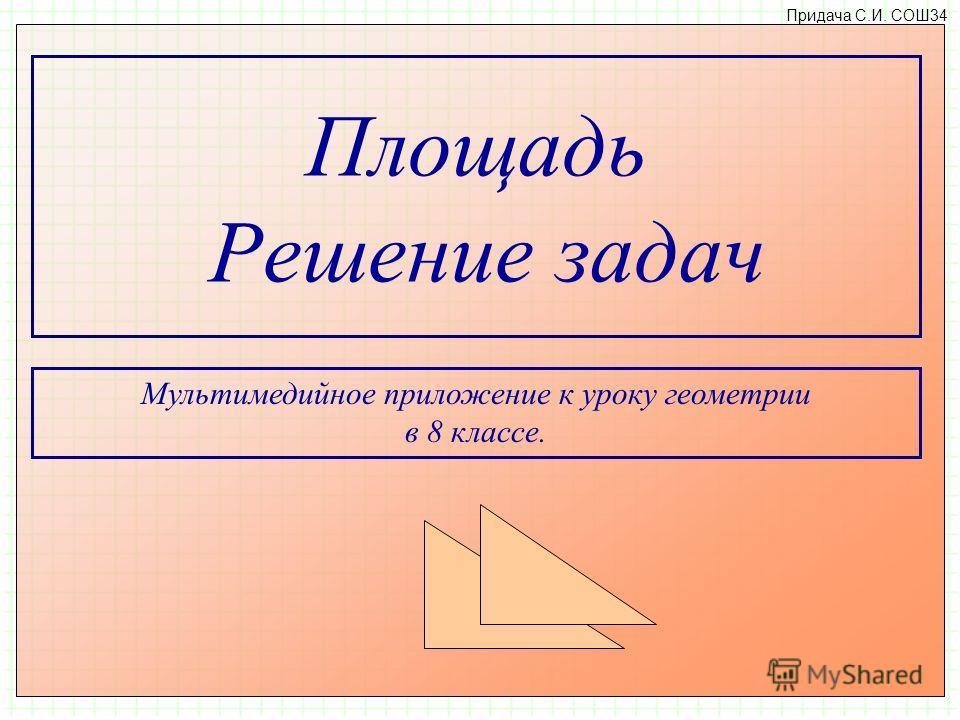 Площадь Решение задач Придача C.И. СОШ34 Мультимедийное приложение к уроку геометрии в 8 классе.