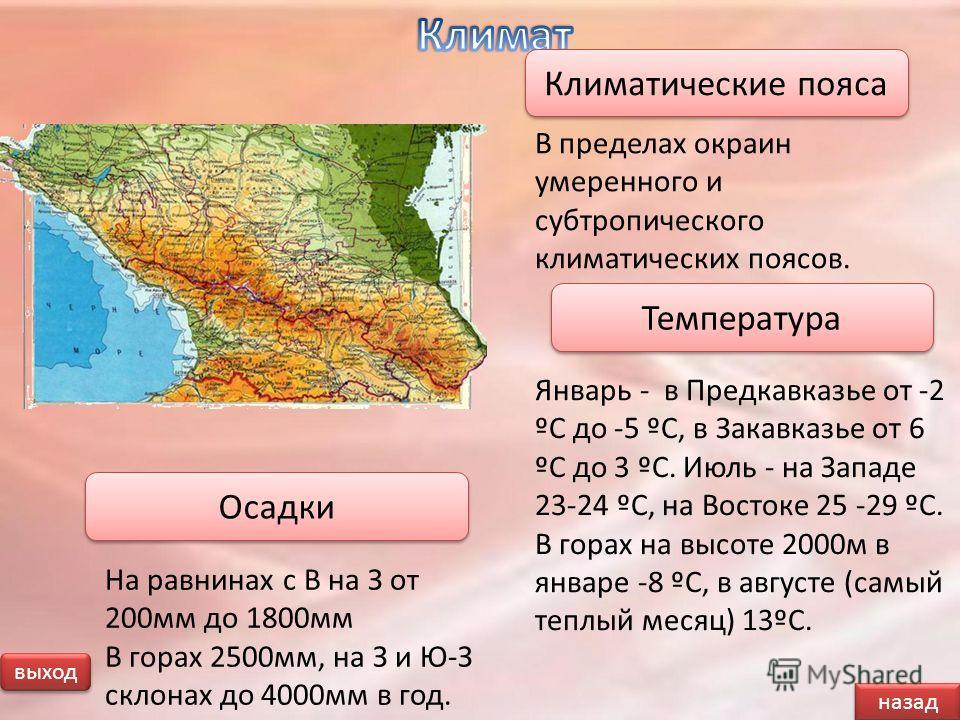 Январь - в Предкавказье от -2 ºС до -5 ºС, в Закавказье от 6 ºС до 3 ºС. Июль - на Западе 23-24 ºС, на Востоке 25 -29 ºС. В горах на высоте 2000м в январе -8 ºС, в августе (самый теплый месяц) 13ºС. назад выход В пределах окраин умеренного и субтропи