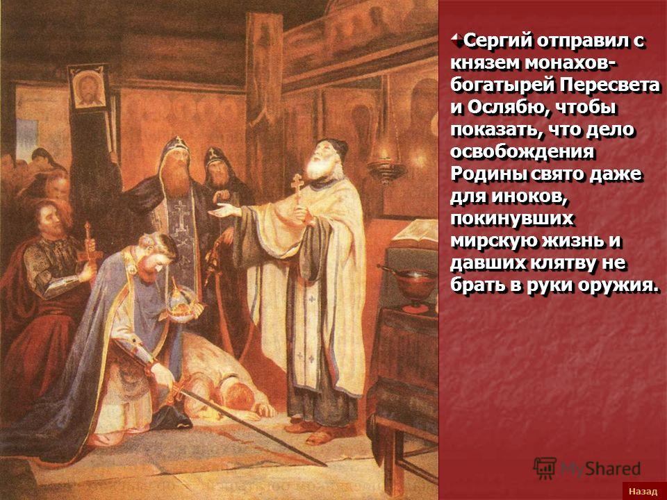 Назад Сергий отправил с князем монахов- богатырей Пересвета и Ослябю, чтобы показать, что дело освобождения Родины свято даже для иноков, покинувших мирскую жизнь и давших клятву не брать в руки оружия.