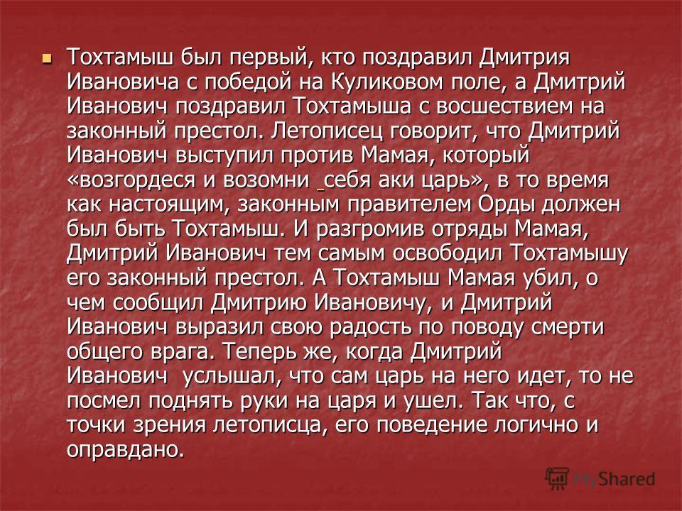 Тохтамыш был первый, кто поздравил Дмитрия Ивановича с победой на Куликовом поле, а Дмитрий Иванович поздравил Тохтамыша с восшествием на законный престол. Летописец говорит, что Дмитрий Иванович выступил против Мамая, который «возгордеся и возомни с