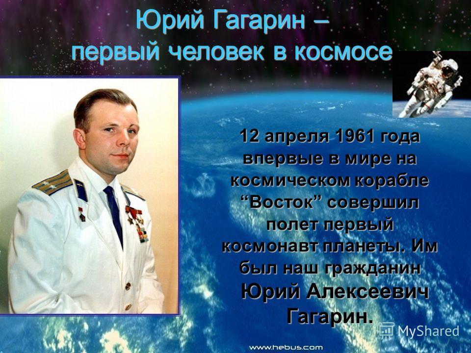 Юрий Гагарин – первый человек в космосе 12 апреля 1961 года впервые в мире на космическом корабле Восток совершил полет первый космонавт планеты. Им был наш гражданин Юрий Алексеевич Гагарин. Юрий Алексеевич Гагарин.