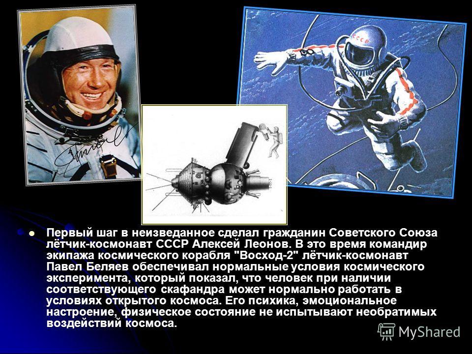 Первый шаг в неизведанное сделал гражданин Советского Союза лётчик-космонавт СССР Алексей Леонов. В это время командир экипажа космического корабля