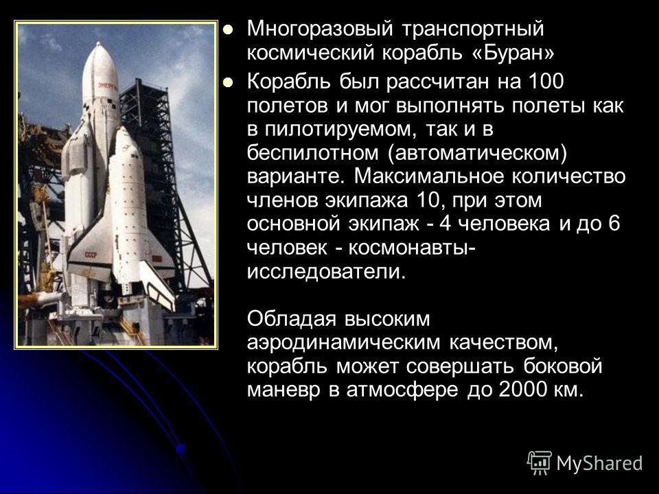 Многоразовый транспортный космический корабль «Буран» Корабль был рассчитан на 100 полетов и мог выполнять полеты как в пилотируемом, так и в беспилотном (автоматическом) варианте. Максимальное количество членов экипажа 10, при этом основной экипаж -