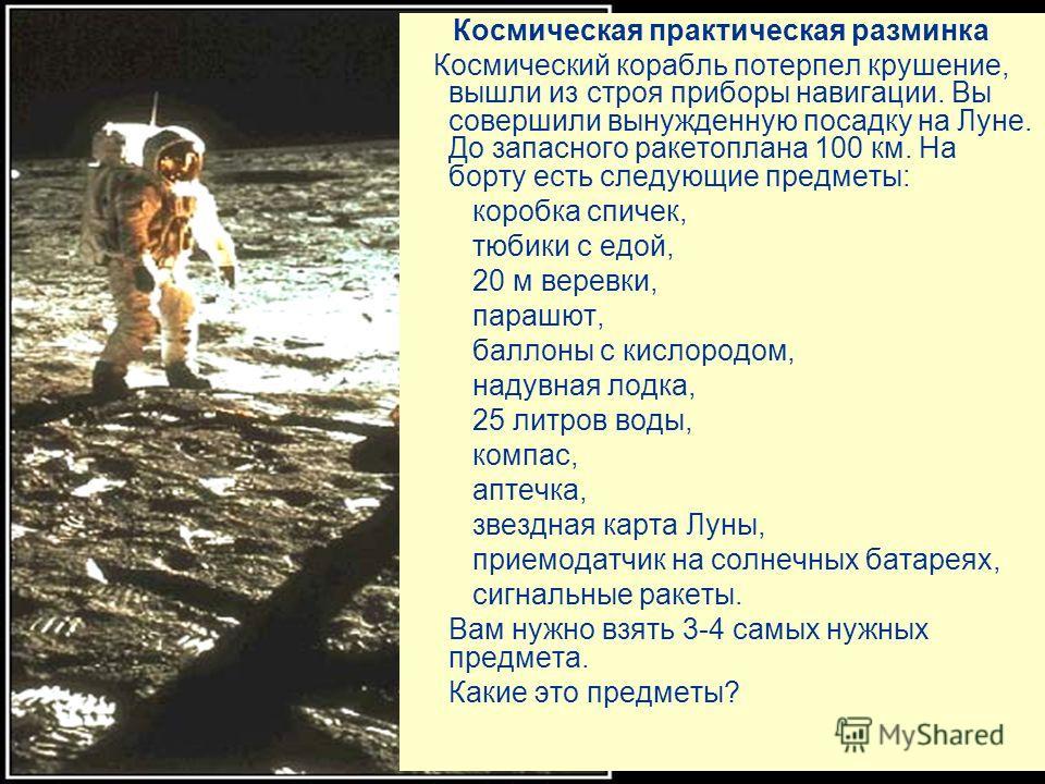 Космическая практическая разминка Космический корабль потерпел крушение, вышли из строя приборы навигации. Вы совершили вынужденную посадку на Луне. До запасного ракетоплана 100 км. На борту есть следующие предметы: коробка спичек, тюбики с едой, 20