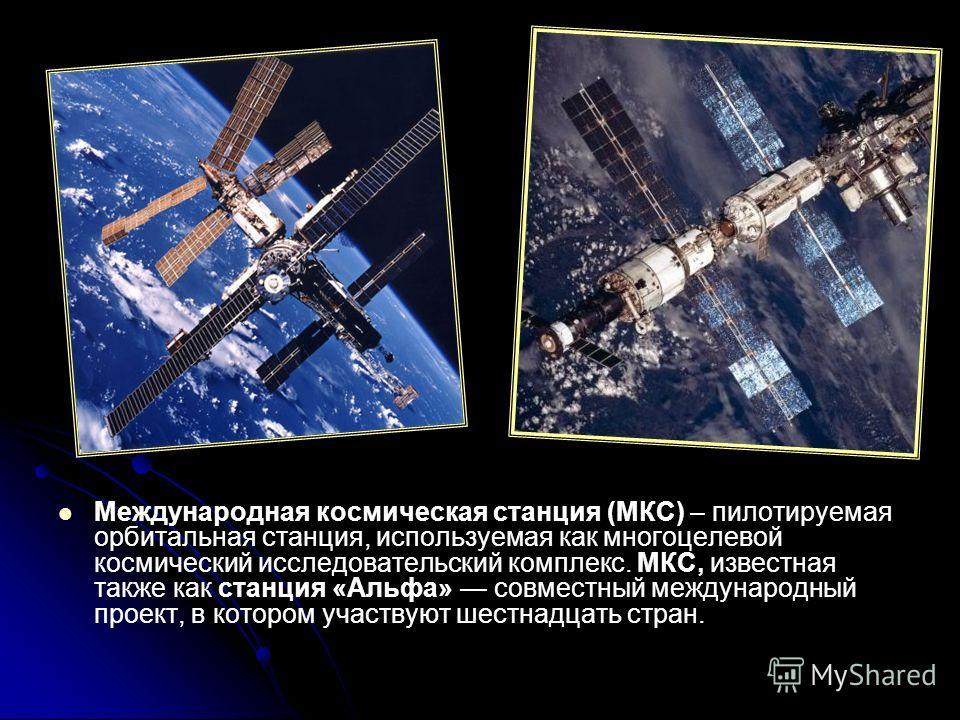 Международная космическая станция (МКС) – пилотируемая орбитальная станция, используемая как многоцелевой космический исследовательский комплекс. МКС, известная также как станция «Альфа» совместный международный проект, в котором участвуют шестнадцат