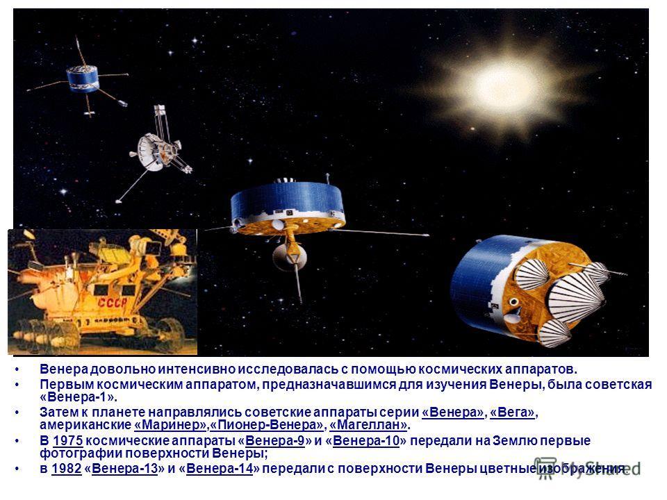 Венера довольно интенсивно исследовалась с помощью космических аппаратов. Первым космическим аппаратом, предназначавшимся для изучения Венеры, была советская «Венера-1». Затем к планете направлялись советские аппараты серии «Венера», «Вега», американ
