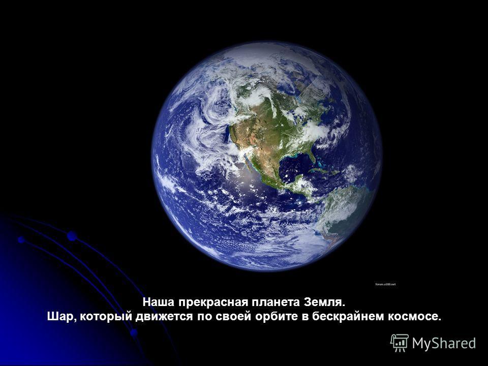 Наша прекрасная планета Земля. Шар, который движется по своей орбите в бескрайнем космосе.