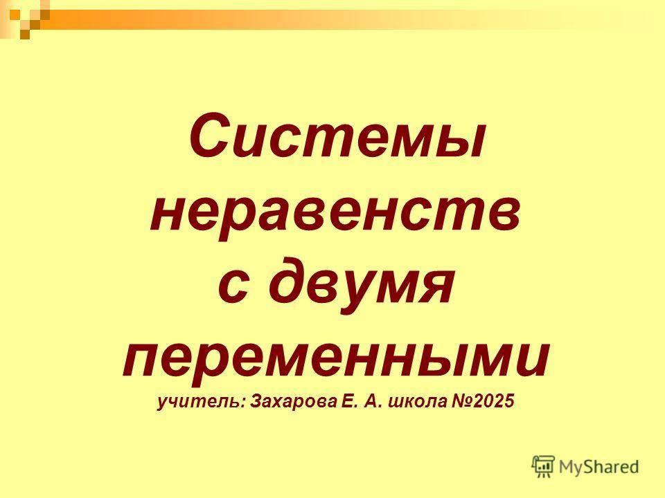 Системы неравенств с двумя переменными учитель: Захарова Е. А. школа 2025