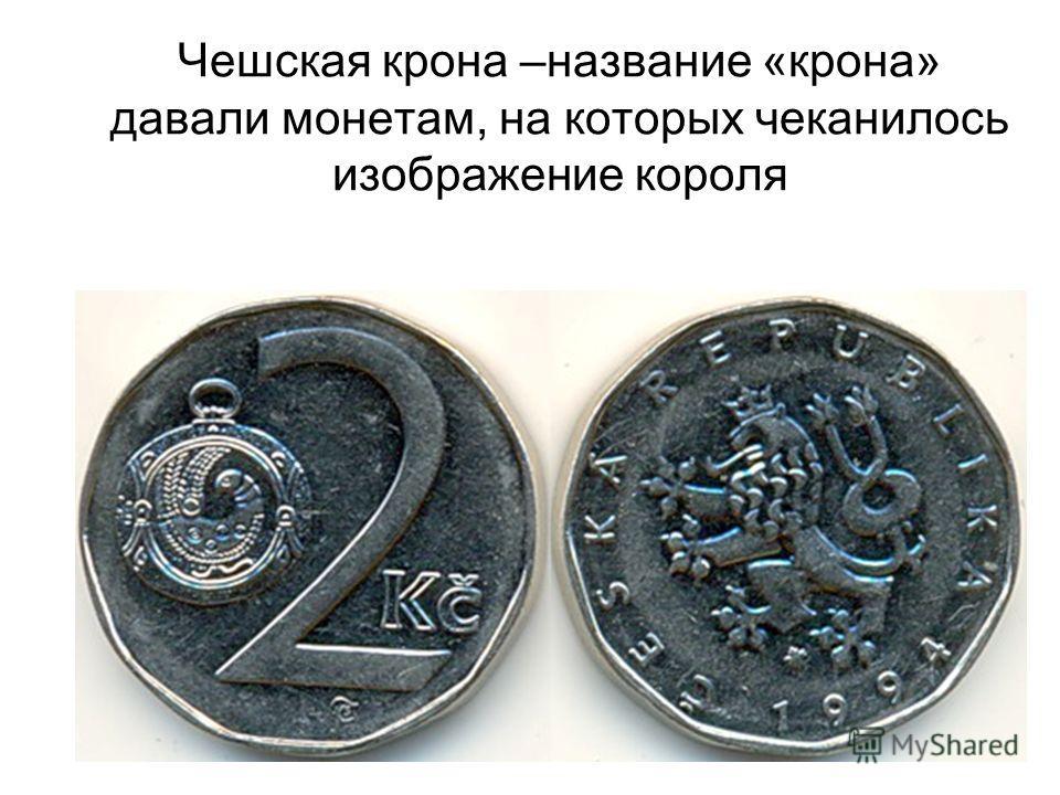 Чешская крона –название «крона» давали монетам, на которых чеканилось изображение короля