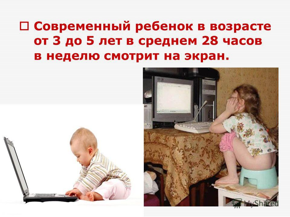 Современный ребенок в возрасте от 3 до 5 лет в среднем 28 часов в неделю смотрит на экран.
