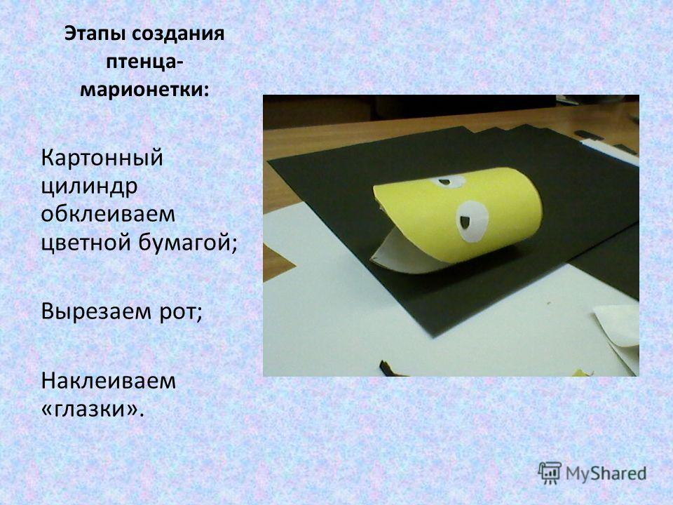 Этапы создания птенца- марионетки: Картонный цилиндр обклеиваем цветной бумагой; Вырезаем рот; Наклеиваем «глазки».