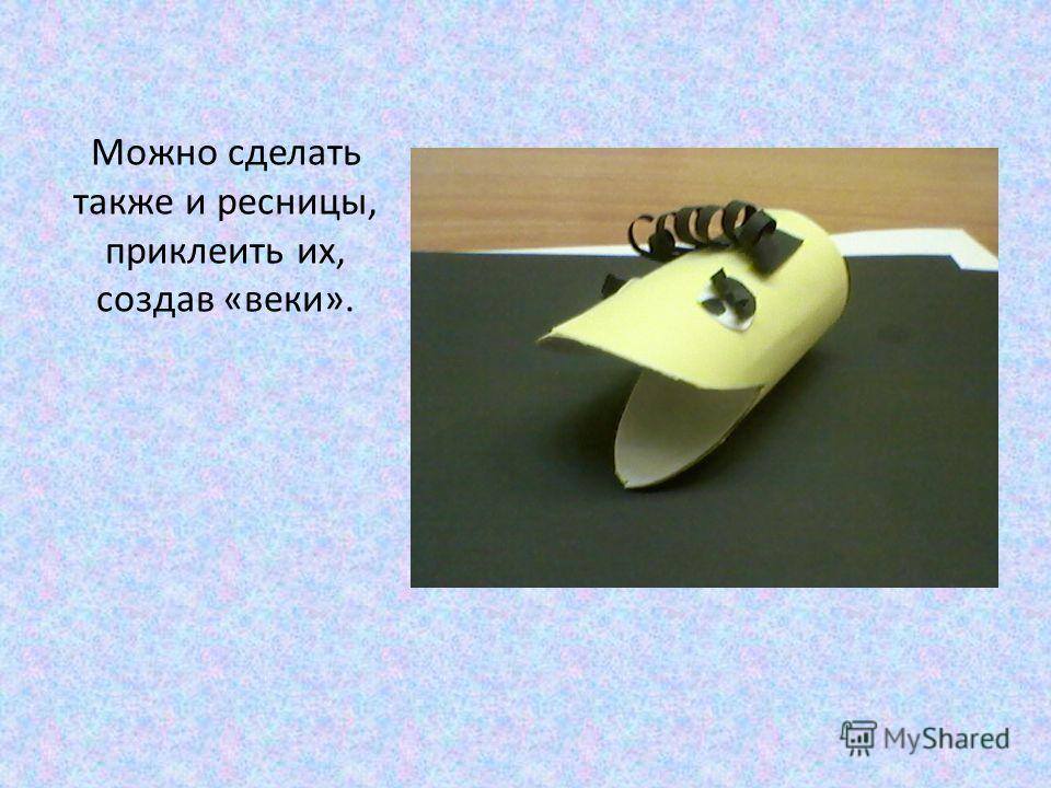 Можно сделать также и ресницы, приклеить их, создав «веки».