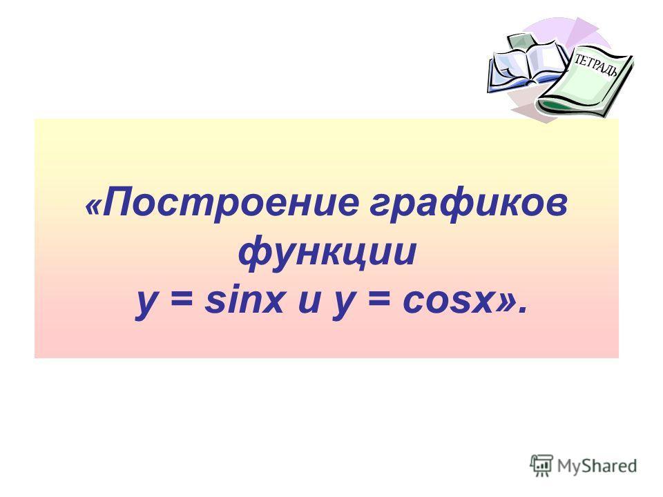 « Построение графиков функции y = sinx и y = cosx».