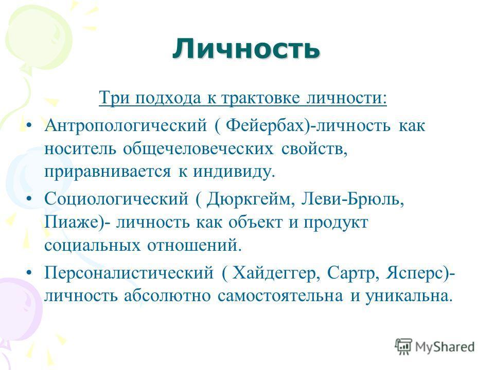 Личность Три подхода к трактовке личности: Антропологический ( Фейербах)-личность как носитель общечеловеческих свойств, приравнивается к индивиду. Социологический ( Дюркгейм, Леви-Брюль, Пиаже)- личность как объект и продукт социальных отношений. Пе