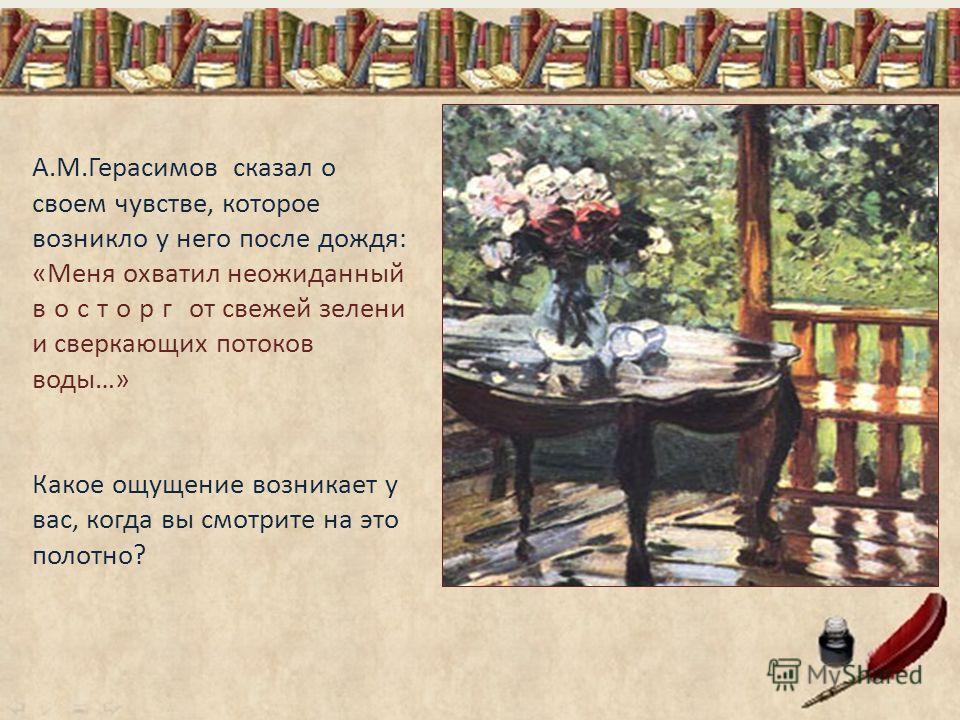 А.М.Герасимов сказал о своем чувстве, которое возникло у него после дождя: «Меня охватил неожиданный восторг от свежей зелени и сверкающих потоков воды…» Какое ощущение возникает у вас, когда вы смотрите на это полотно?