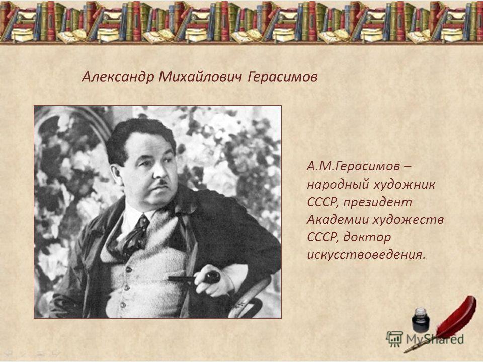 Александр Михайлович Герасимов А.М.Герасимов – народный художник СССР, президент Академии художеств СССР, доктор искусствоведения.