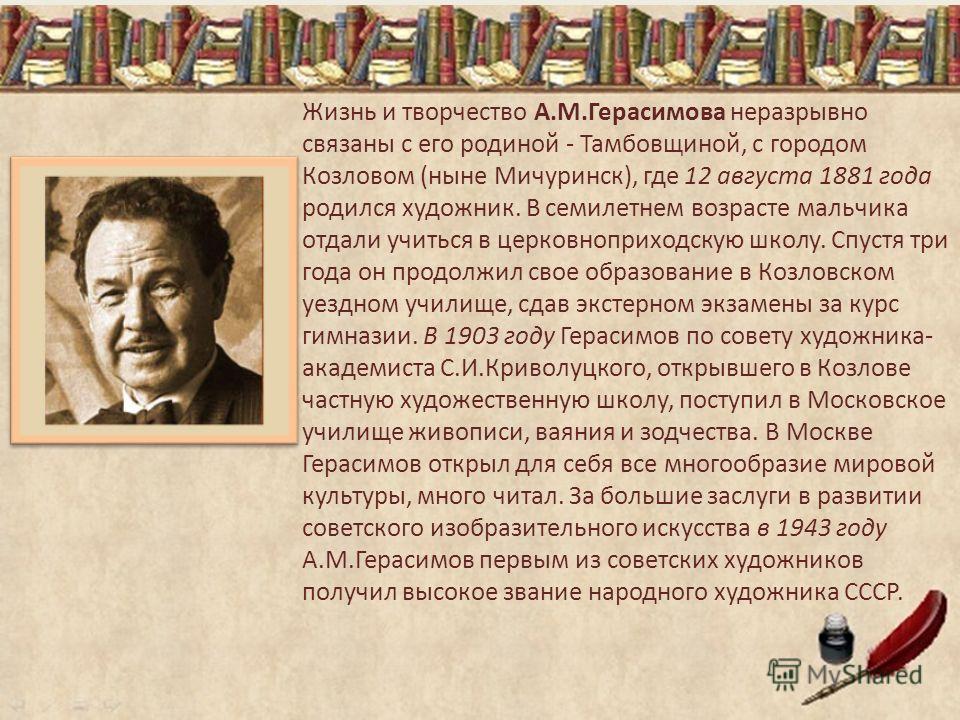 Жизнь и творчество А.М.Герасимова неразрывно связаны с его родиной - Тамбовщиной, с городом Козловом (ныне Мичуринск), где 12 августа 1881 года родился художник. В семилетнем возрасте мальчика отдали учиться в церковноприходскую школу. Спустя три год