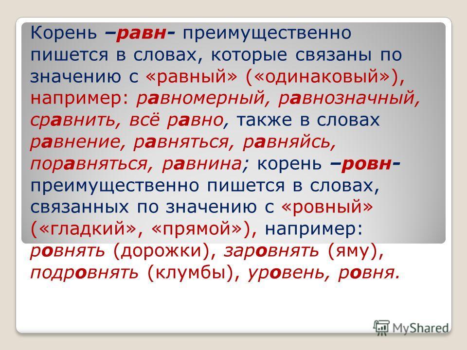 Корень –равн- преимущественно пишется в словах, которые связаны по значению с «равный» («одинаковый»), например: равномерный, равнозначный, сравнить, всё равно, также в словах равнение, равняться, равняйсь, поравняться, равнина; корень –ровн- преимущ