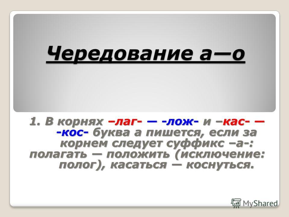 Чередование ао 1. В корнях –лаг- -лож- и –кас- -кос- буква а пишется, если за корнем следует суффикс –а-: полагать положить (исключение: полог), касаться коснуться.