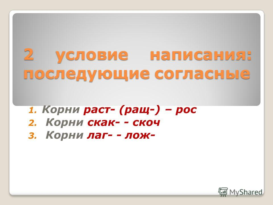2 условие написания: последующие согласные 1. Корни раст- (ращ-) – рос 2. Корни скак- - скоч 3. Корни лаг- - лож-
