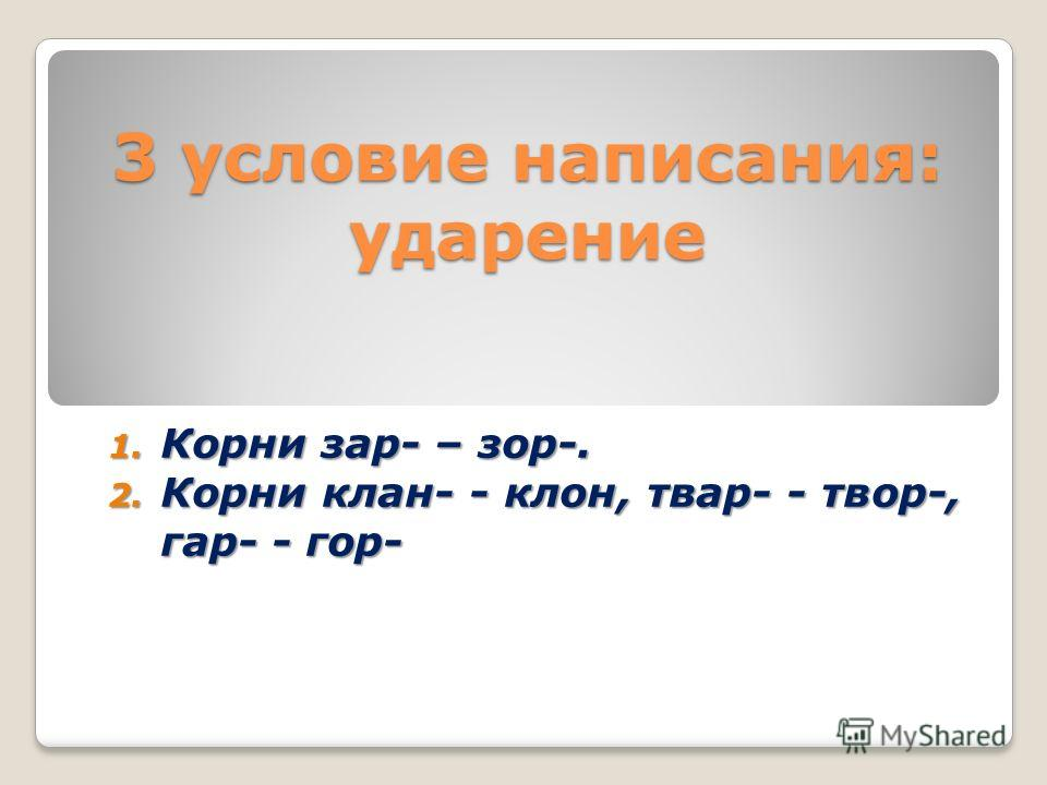 3 условие написания: ударение 1. Корни зар- – зор-. 2. Корни клан- - клон, твар- - твор-, гар- - гор-