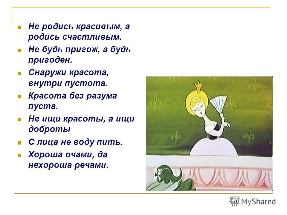 Не родись красивым, а родись счастливым. Не будь пригож, а будь пригоден. Снаружи красота, внутри пустота. Красота без разума пуста. Не ищи красоты, а ищи доброты С лица не воду пить. Хороша очами, да нехороша речами.