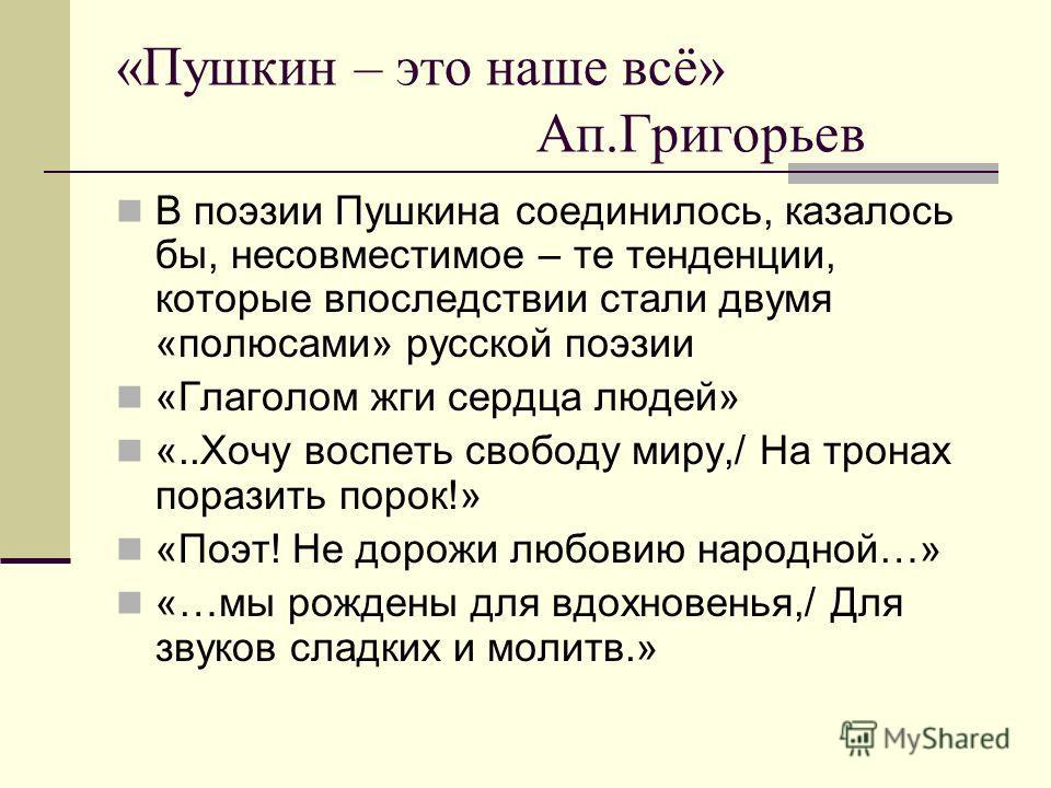 «Пушкин – это наше всё» Ап.Григорьев В поэзии Пушкина соединилось, казалось бы, несовместимое – те тенденции, которые впоследствии стали двумя «полюсами» русской поэзии «Глаголом жги сердца людей» «..Хочу воспеть свободу миру,/ На тронах поразить пор