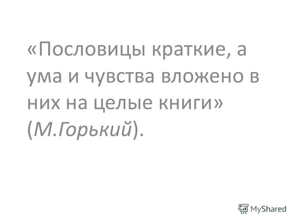 «Пословицы краткие, а ума и чувства вложено в них на целые книги» (М.Горький).