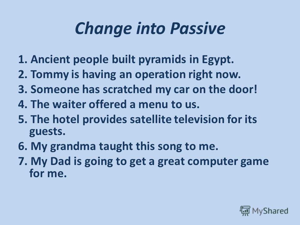 Change into Passive 1. Ancient people built pyramids in Egypt. 2. Tommy is having an operation right now. 3. Someone has scratched my car on the door! 4. The waiter offered a menu to us. 5. The hotel provides satellite television for its guests. 6. M