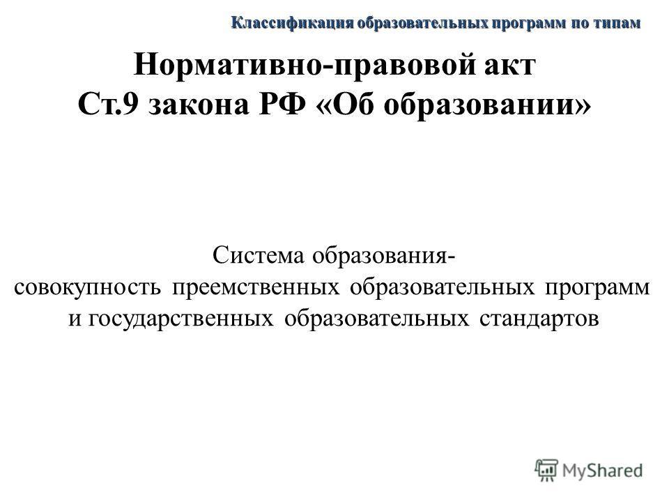 Нормативно-правовой акт Ст.9 закона РФ «Об образовании» Система образования- совокупность преемственных образовательных программ и государственных образовательных стандартов Классификация образовательных программ по типам