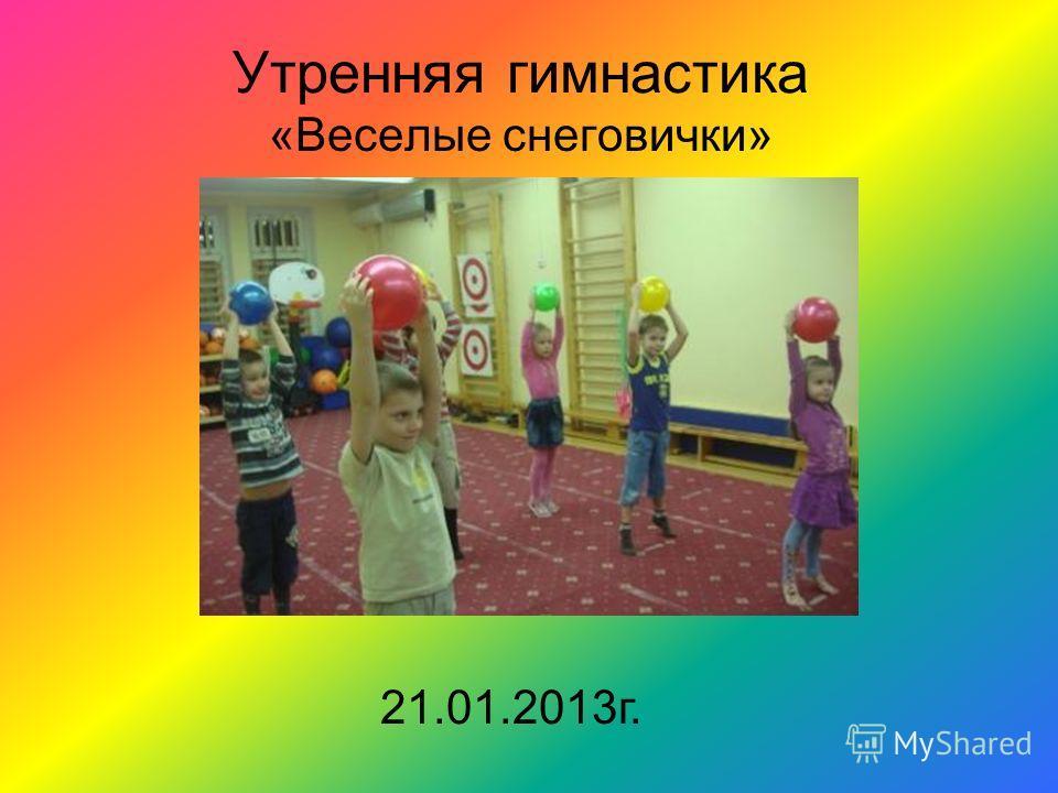 Утренняя гимнастика «Веселые снеговички» 21.01.2013г.