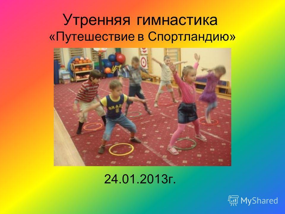 Утренняя гимнастика 24.01.2013г. «Путешествие в Спортландию»