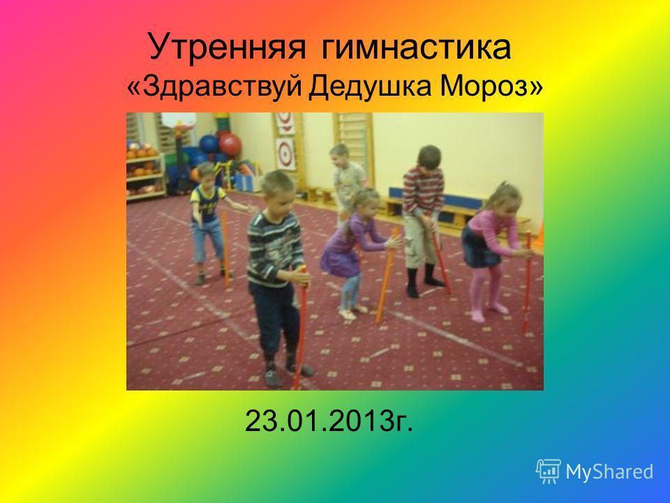 Утренняя гимнастика 23.01.2013г. «Здравствуй Дедушка Мороз»