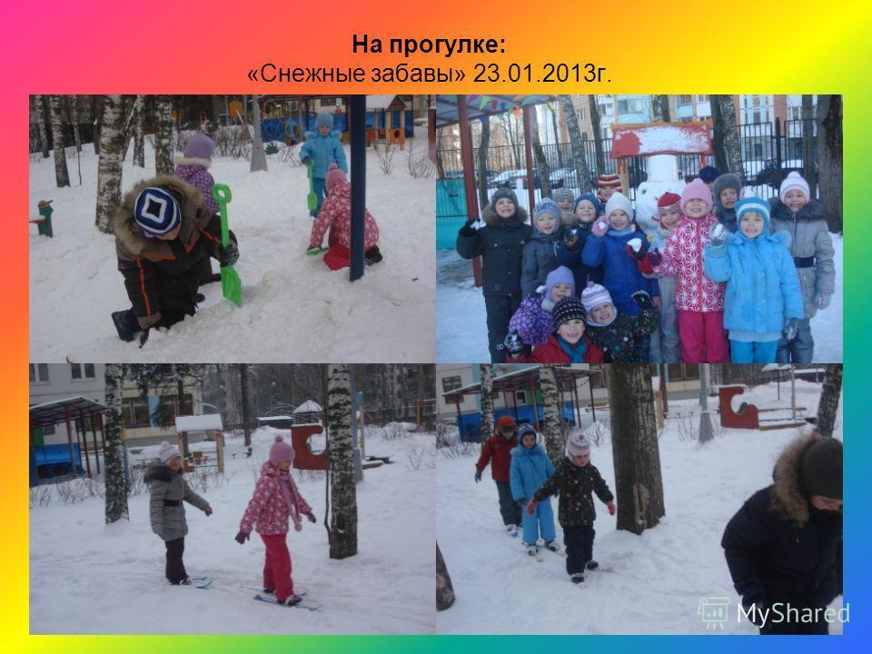 На прогулке: «Снежные забавы» 23.01.2013г.