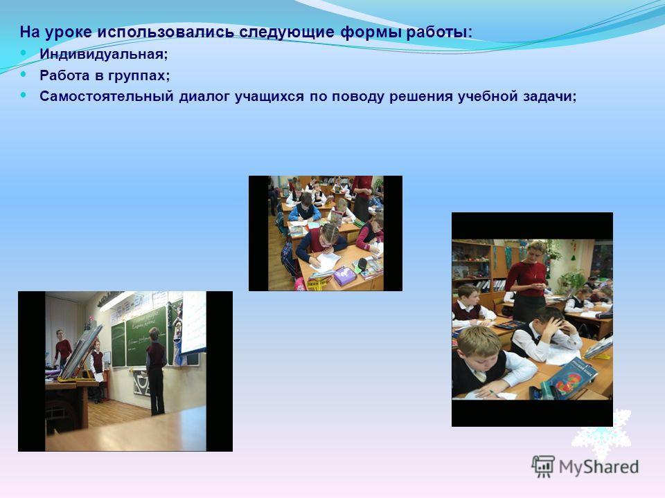 На уроке использовались следующие формы работы: Индивидуальная; Работа в группах; Самостоятельный диалог учащихся по поводу решения учебной задачи;