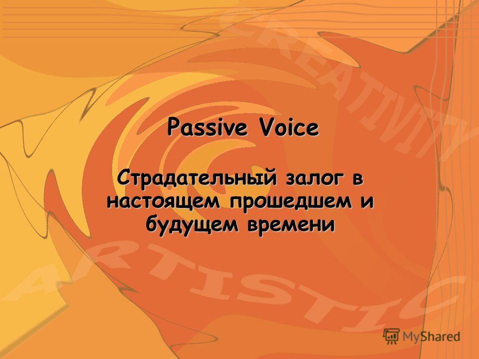 Страдательный залог в настоящем прошедшем и будущем времени Passive Voice