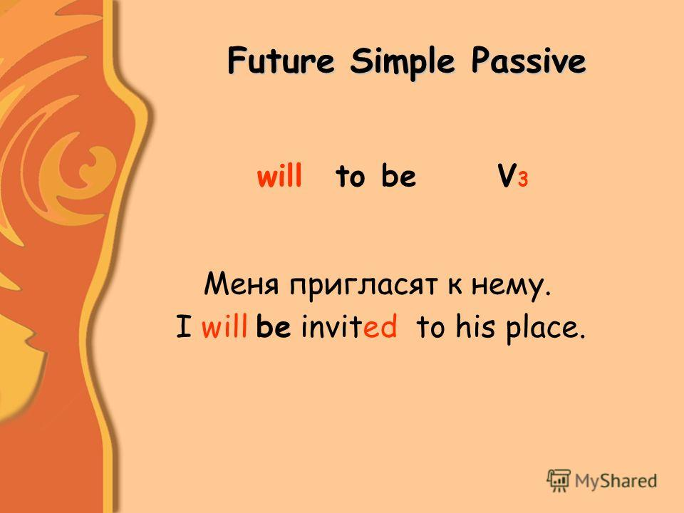 Future Simple Passive toV3V3 Меня пригласят к нему. I will be invited to his place. willbe