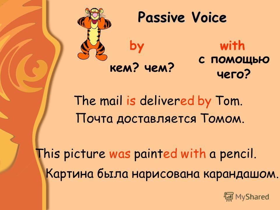 Passive Voice bywith кем? чем? с помощью чего? This picture was painted with a pencil. The mail is delivered by Tom. Почта доставляется Томом. Картина была нарисована карандашом.