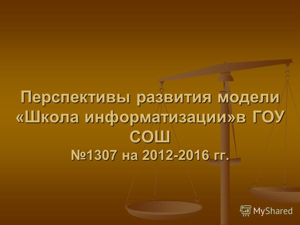 Перспективы развития модели «Школа информатизации»в ГОУ СОШ 1307 на 2012-2016 гг.