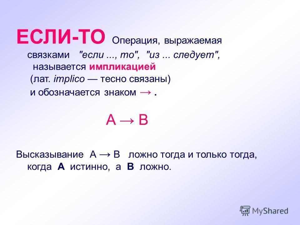 ЕСЛИ-ТО Операция, выражаемая связками если..., то, из... следует, называется импликацией (лат. implico тесно связаны) и обозначается знаком. A B Высказывание А B ложно тогда и только тогда, когда А истинно, а В ложно.